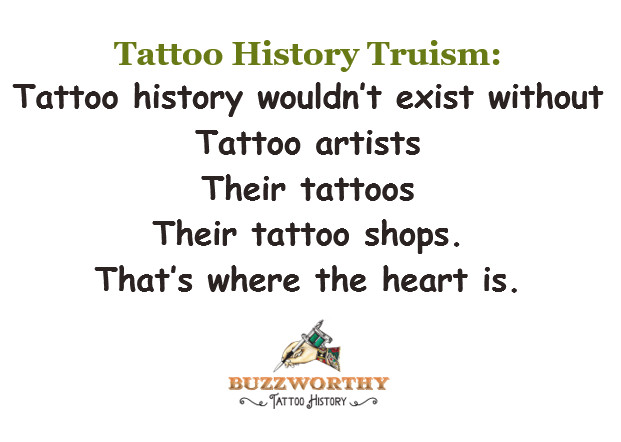 Tattoo history wouldn't exist without tattoo artists Their tattoos, their tattoo shops. That's where the heart is.--Buzzworthy Tattoo History